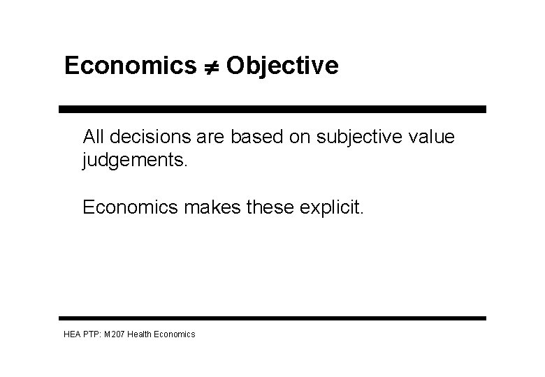 Economics Objective All decisions are based on subjective value judgements. Economics makes these explicit.