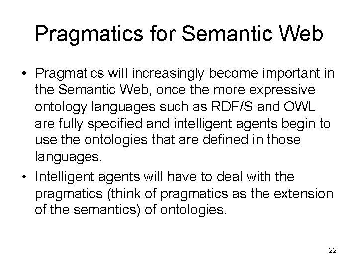 Pragmatics for Semantic Web • Pragmatics will increasingly become important in the Semantic Web,
