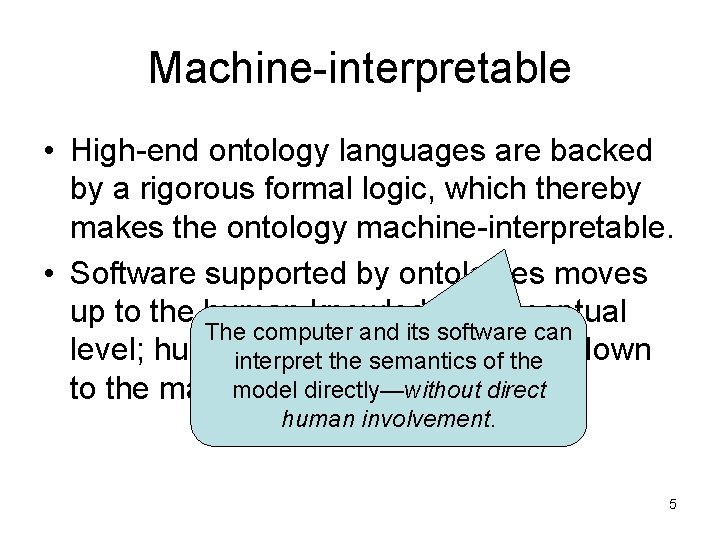 Machine-interpretable • High-end ontology languages are backed by a rigorous formal logic, which thereby