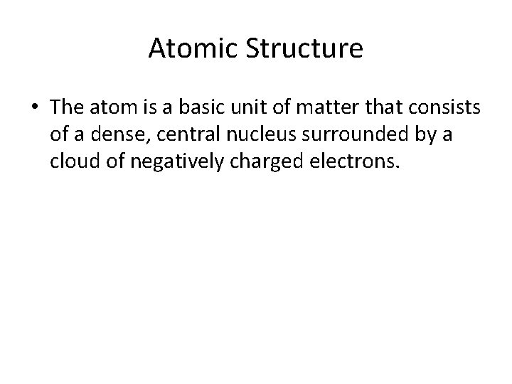 Atomic Structure • The atom is a basic unit of matter that consists of