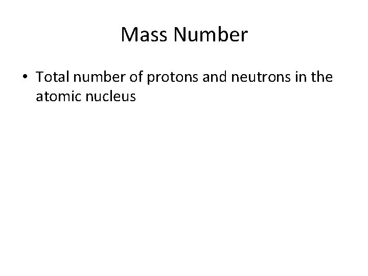 Mass Number • Total number of protons and neutrons in the atomic nucleus