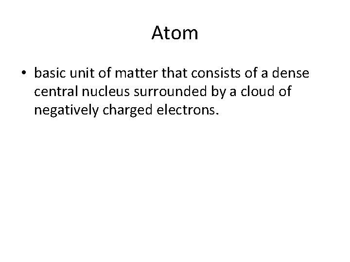 Atom • basic unit of matter that consists of a dense central nucleus surrounded