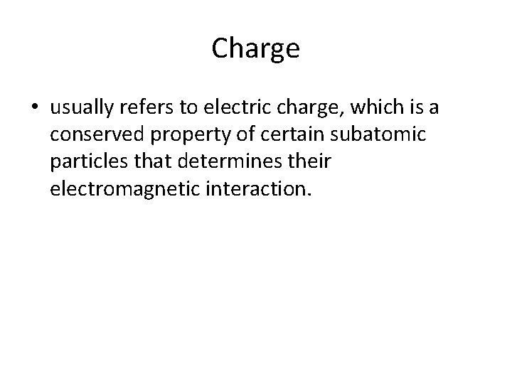 Charge • usually refers to electric charge, which is a conserved property of certain
