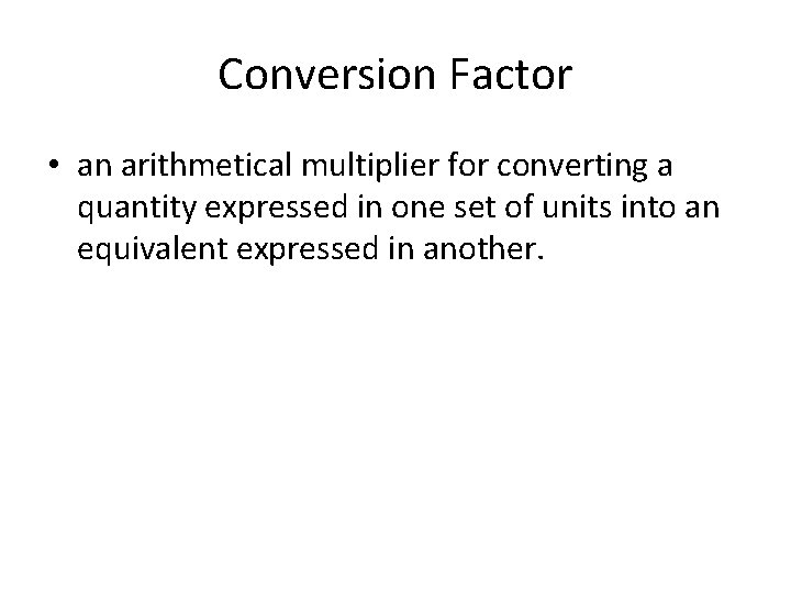 Conversion Factor • an arithmetical multiplier for converting a quantity expressed in one set