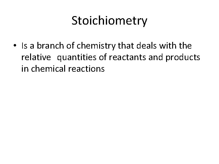 Stoichiometry • Is a branch of chemistry that deals with the relative quantities of