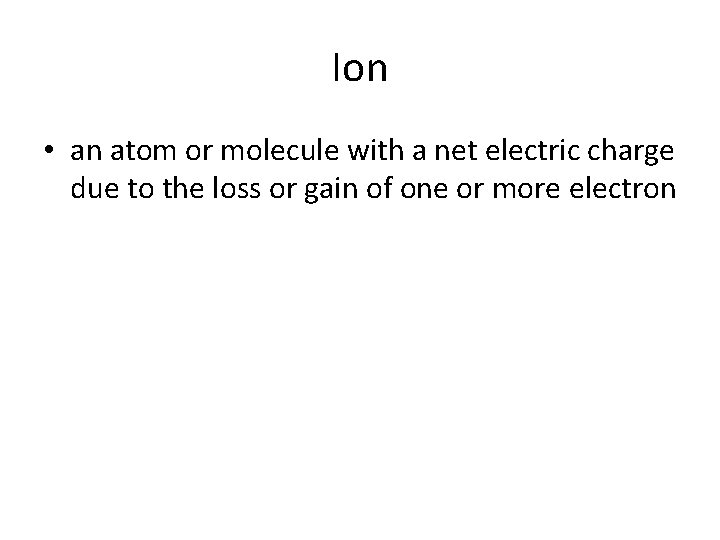 Ion • an atom or molecule with a net electric charge due to the