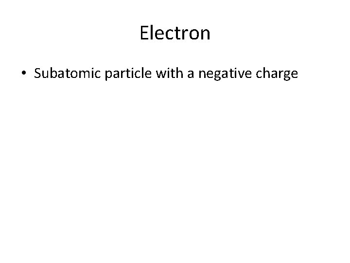 Electron • Subatomic particle with a negative charge