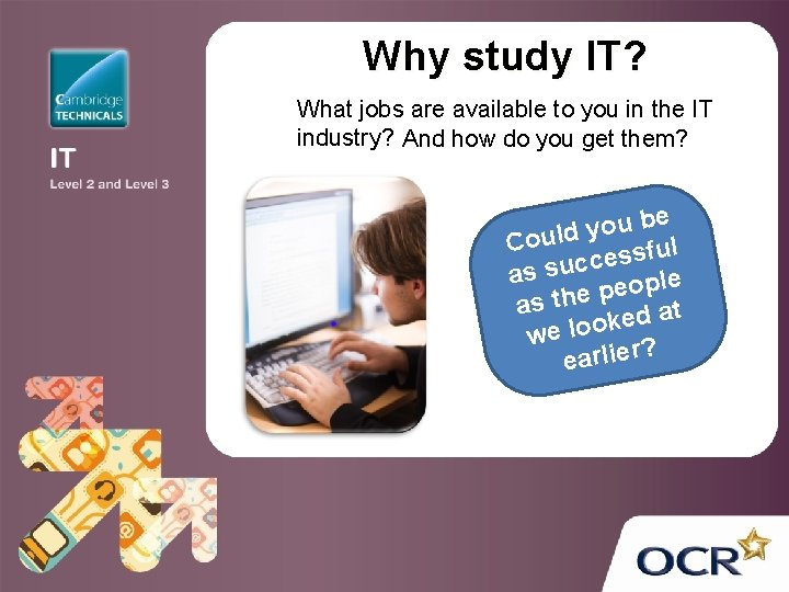 Why study IT? What jobs are available to you in the IT industry? And