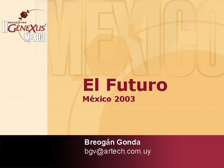 El Futuro México 2003 Breogán Gonda bgv@artech. com. uy
