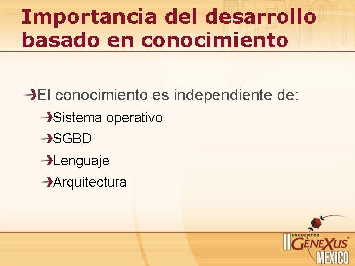 Importancia del desarrollo basado en conocimiento El conocimiento es independiente de: Sistema operativo SGBD