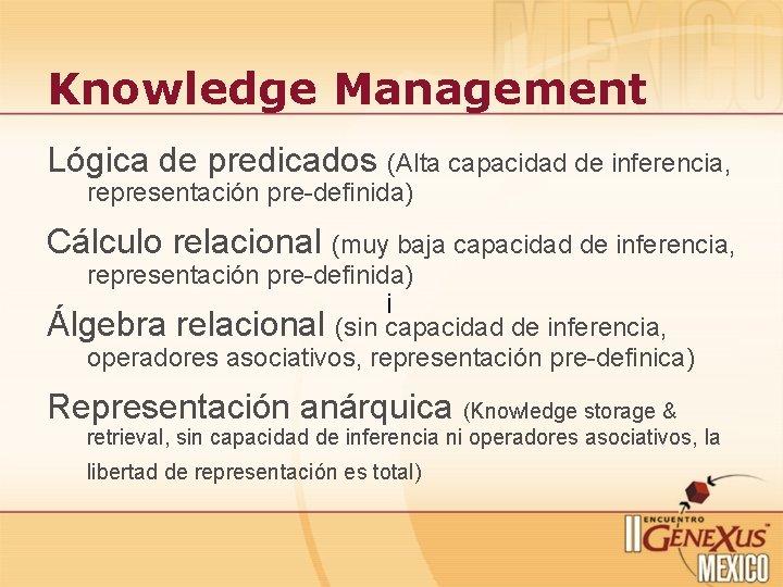 Knowledge Management Lógica de predicados (Alta capacidad de inferencia, representación pre-definida) Cálculo relacional (muy