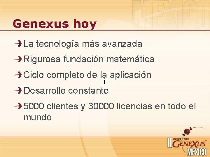 Genexus hoy La tecnología más avanzada Rigurosa fundación matemática Ciclo completo de la¡ aplicación