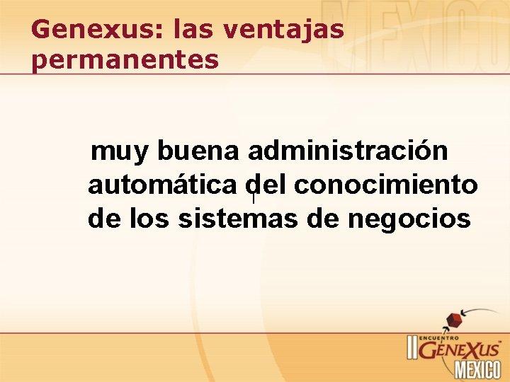 Genexus: las ventajas permanentes muy buena administración automática del conocimiento ¡ de los sistemas