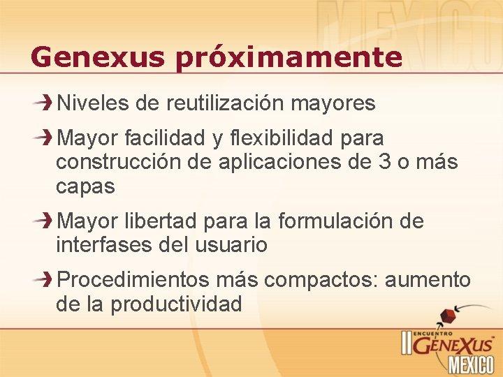 Genexus próximamente Niveles de reutilización mayores Mayor facilidad y flexibilidad para construcción de aplicaciones