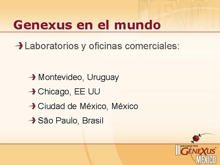Genexus en el mundo Laboratorios y oficinas comerciales: Montevideo, Uruguay Chicago, EE UU Ciudad
