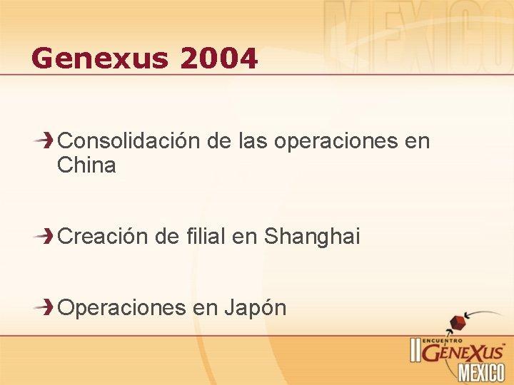 Genexus 2004 Consolidación de las operaciones en China Creación de filial en Shanghai Operaciones