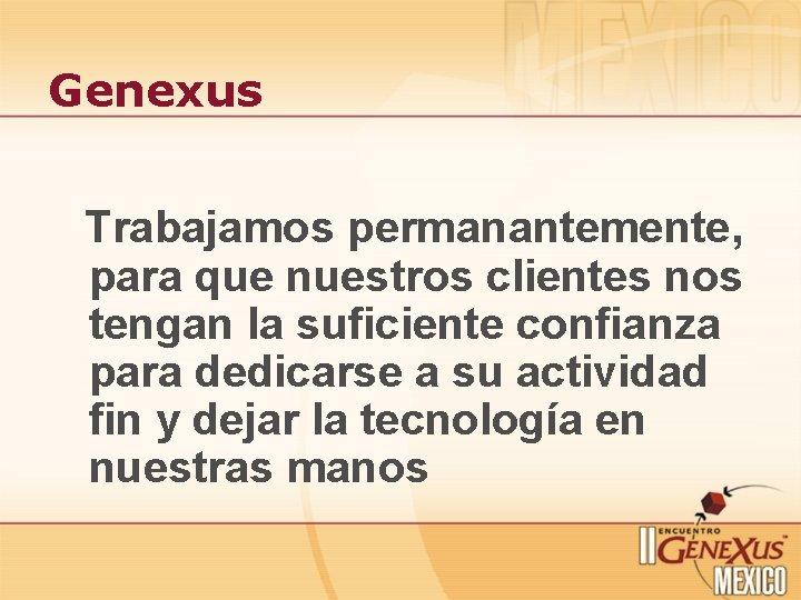 Genexus Trabajamos permanantemente, para que nuestros clientes nos tengan la suficiente confianza para dedicarse