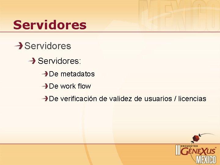 Servidores: De metadatos De work flow De verificación de validez de usuarios / licencias