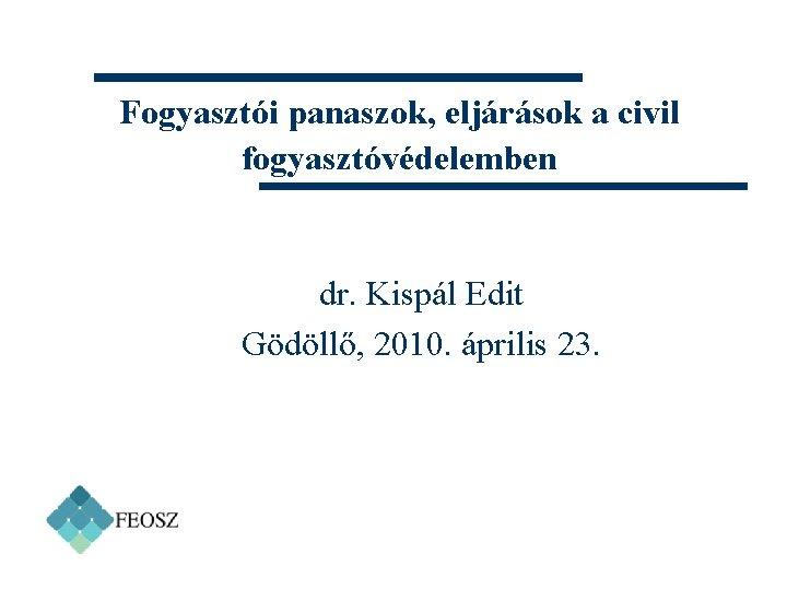 Fogyasztói panaszok, eljárások a civil fogyasztóvédelemben dr. Kispál Edit Gödöllő, 2010. április 23.