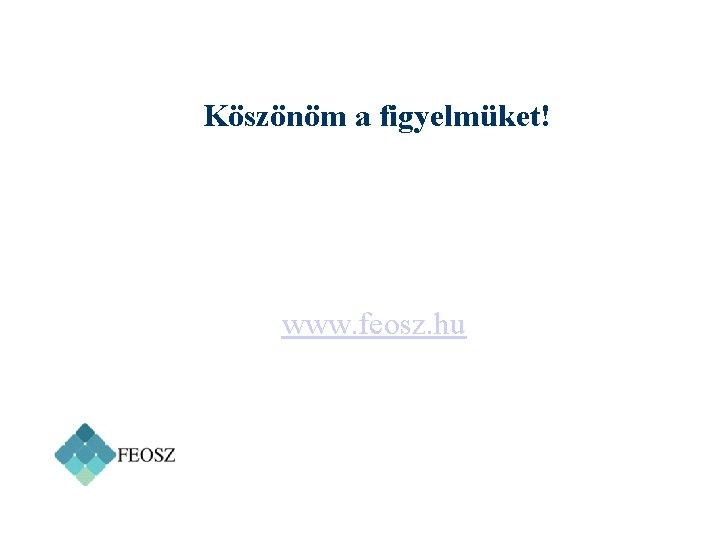 Köszönöm a figyelmüket! www. feosz. hu