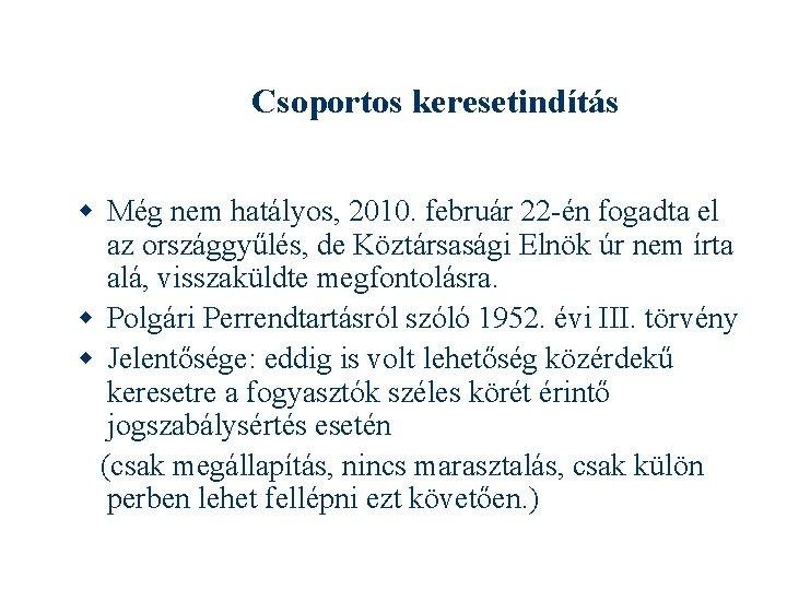 Csoportos keresetindítás Még nem hatályos, 2010. február 22 -én fogadta el az országgyűlés, de