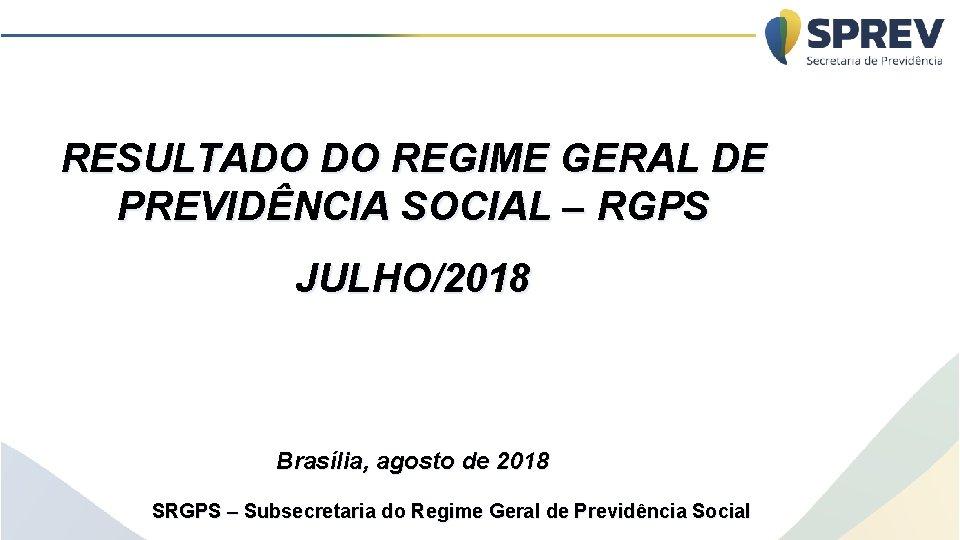 RESULTADO DO REGIME GERAL DE PREVIDÊNCIA SOCIAL – RGPS JULHO/2018 Brasília, agosto de 2018