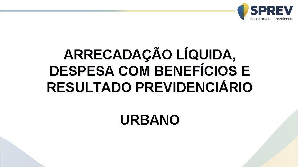 ARRECADAÇÃO LÍQUIDA, DESPESA COM BENEFÍCIOS E RESULTADO PREVIDENCIÁRIO URBANO