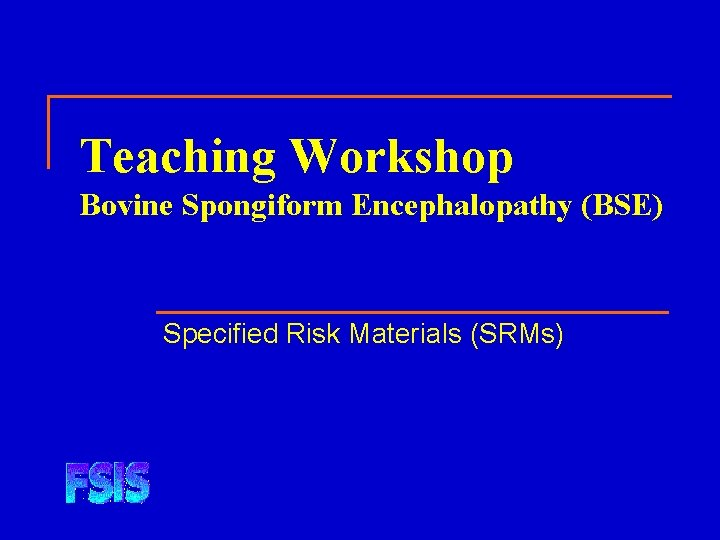 Teaching Workshop Bovine Spongiform Encephalopathy (BSE) Specified Risk Materials (SRMs)