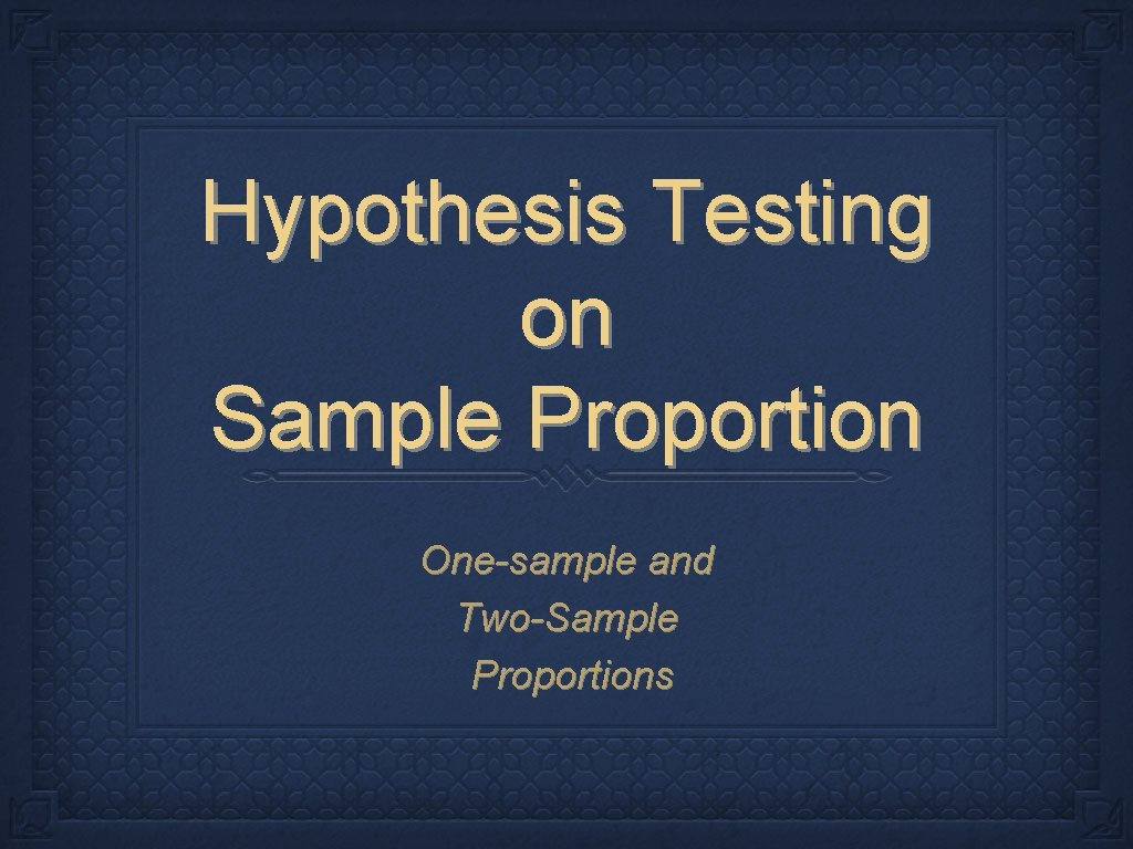 Hypothesis Testing on Sample Proportion One-sample and Two-Sample Proportions