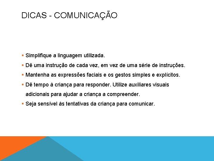DICAS - COMUNICAÇÃO § Simplifique a linguagem utilizada. § Dê uma instrução de cada