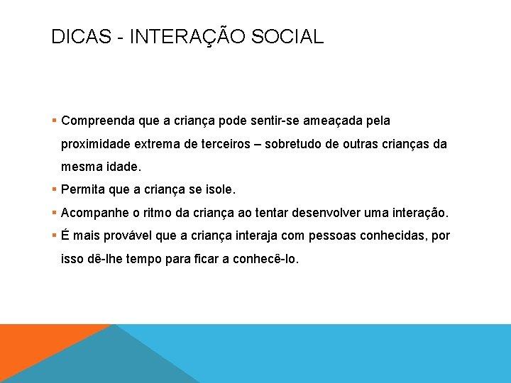 DICAS - INTERAÇÃO SOCIAL § Compreenda que a criança pode sentir-se ameaçada pela proximidade