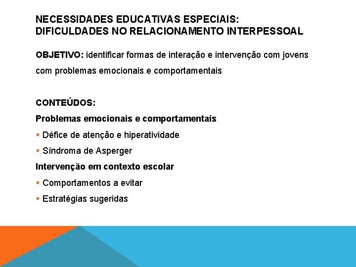 NECESSIDADES EDUCATIVAS ESPECIAIS: DIFICULDADES NO RELACIONAMENTO INTERPESSOAL OBJETIVO: identificar formas de interação e intervenção