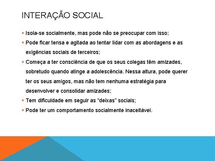 INTERAÇÃO SOCIAL § Isola-se socialmente, mas pode não se preocupar com isso; § Pode