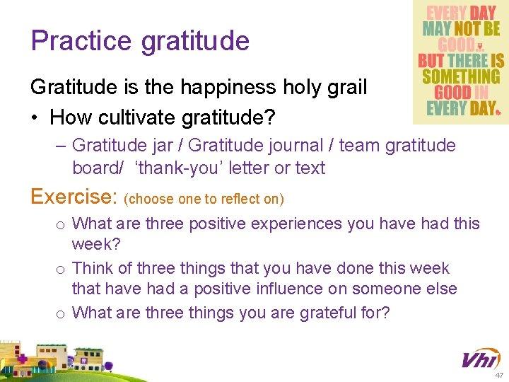 Practice gratitude Gratitude is the happiness holy grail • How cultivate gratitude? – Gratitude