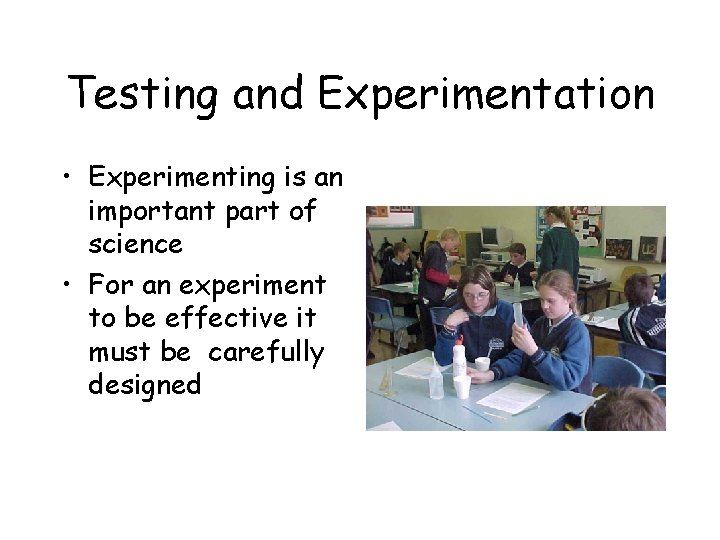 Testing and Experimentation • Experimenting is an important part of science • For an