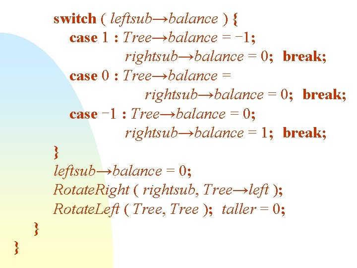 switch ( leftsub→balance ) { case 1 : Tree→balance = -1; rightsub→balance = 0;