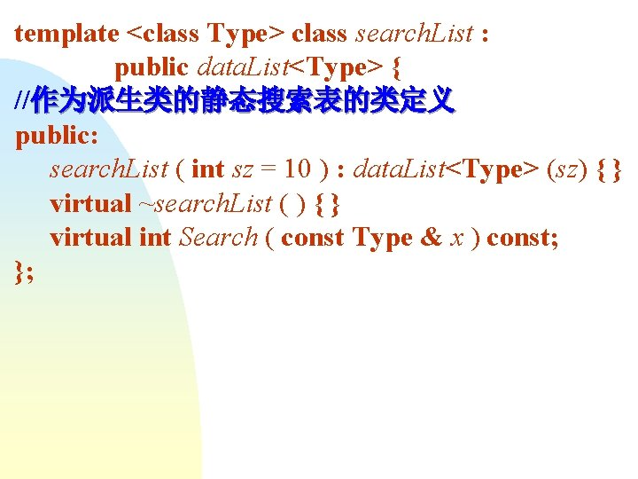template <class Type> class search. List : public data. List<Type> { //作为派生类的静态搜索表的类定义 public: search.