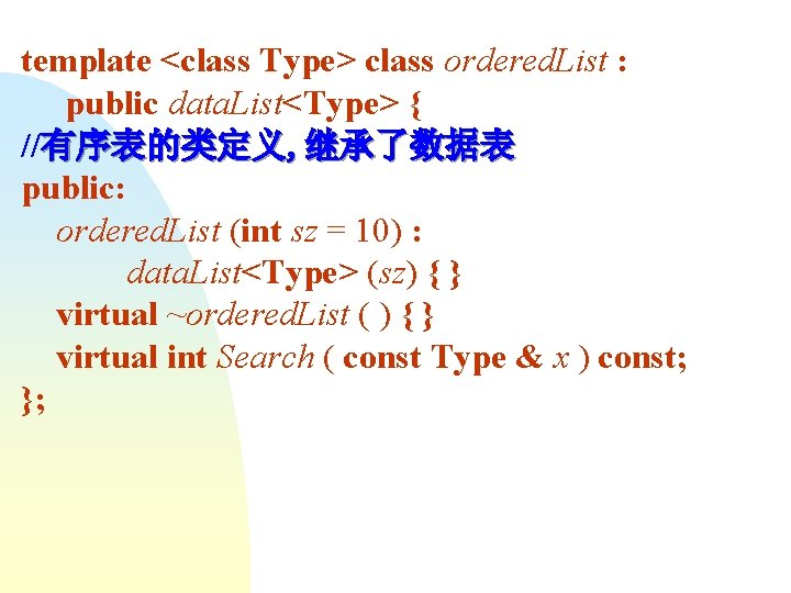 template <class Type> class ordered. List : public data. List<Type> { //有序表的类定义, 继承了数据表 public: