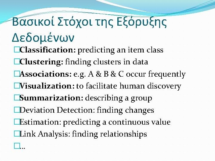 Βασικοί Στόχοι της Εξόρυξης Δεδομένων �Classification: predicting an item class �Clustering: finding clusters in
