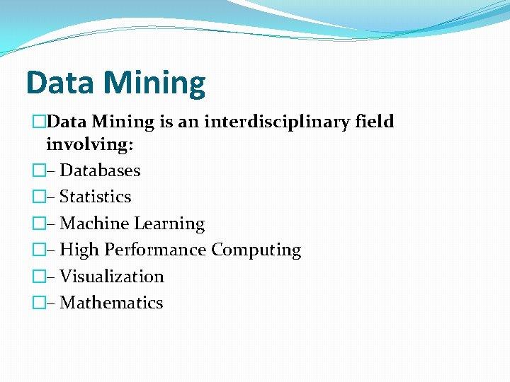 Data Mining �Data Mining is an interdisciplinary field involving: �– Databases �– Statistics �–