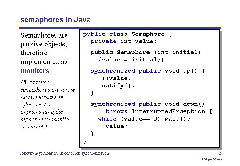 semaphores in Java Semaphores are passive objects, therefore implemented as monitors. public class Semaphore