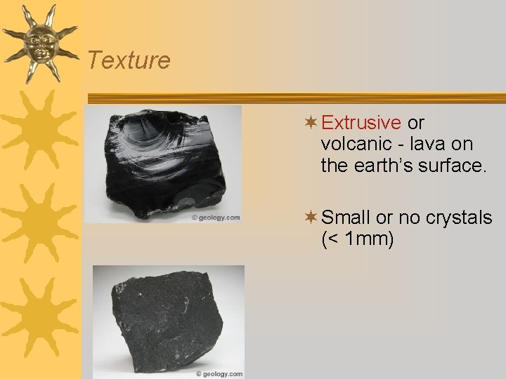 Texture ¬ Extrusive or volcanic - lava on the earth's surface. ¬ Small or