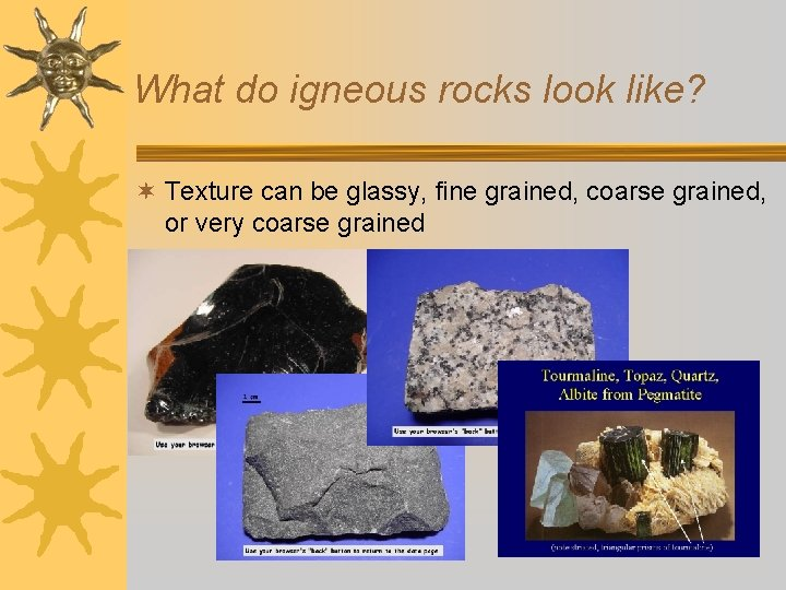 What do igneous rocks look like? ¬ Texture can be glassy, fine grained, coarse