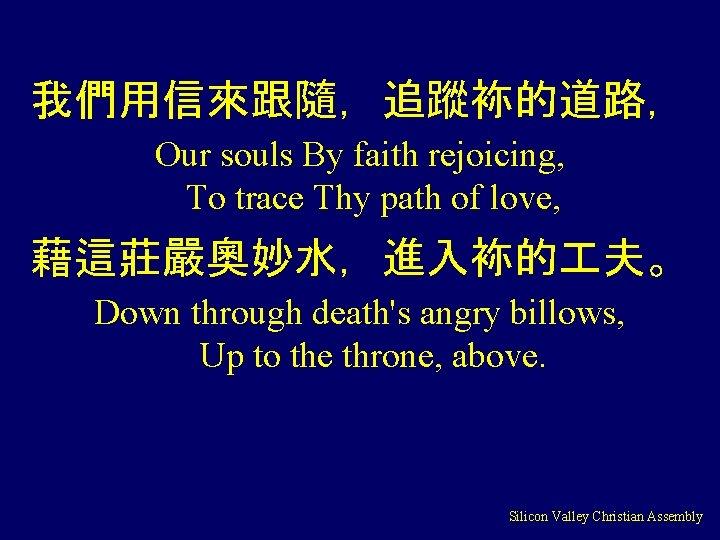 我們用信來跟隨,追蹤袮的道路, Our souls By faith rejoicing, To trace Thy path of love, 藉這莊嚴奧妙水,進入袮的 夫。