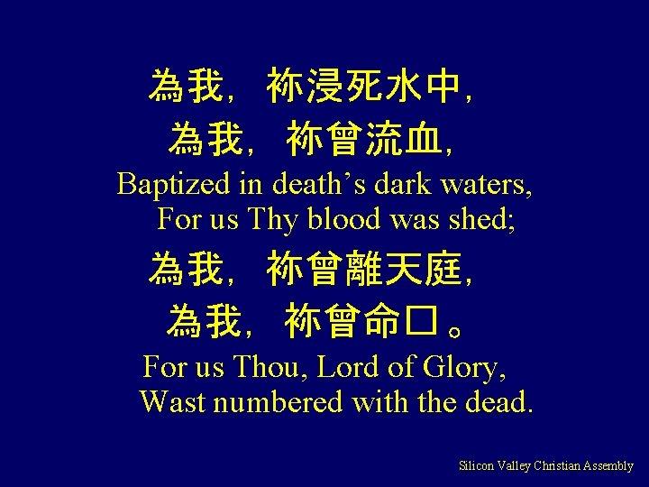 為我,袮浸死水中, 為我,袮曾流血, Baptized in death's dark waters, For us Thy blood was shed; 為我,袮曾離天庭,