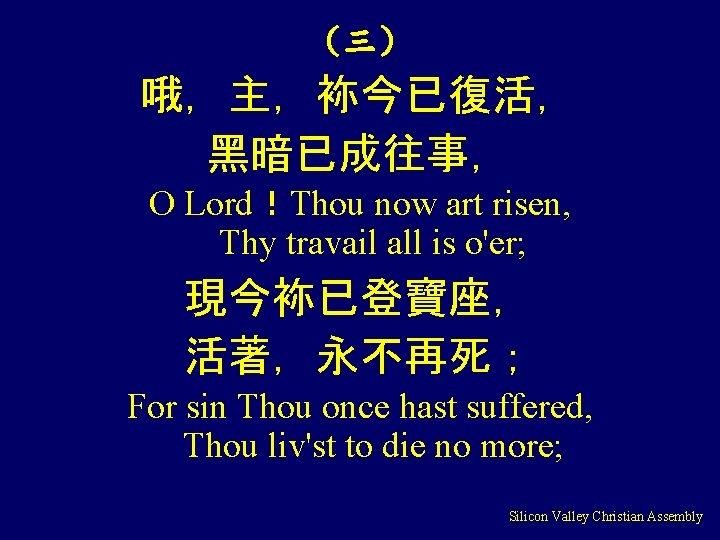 (三) 哦,主,袮今已復活, 黑暗已成往事, O Lord!Thou now art risen, Thy travail all is o'er; 現今袮已登寶座,