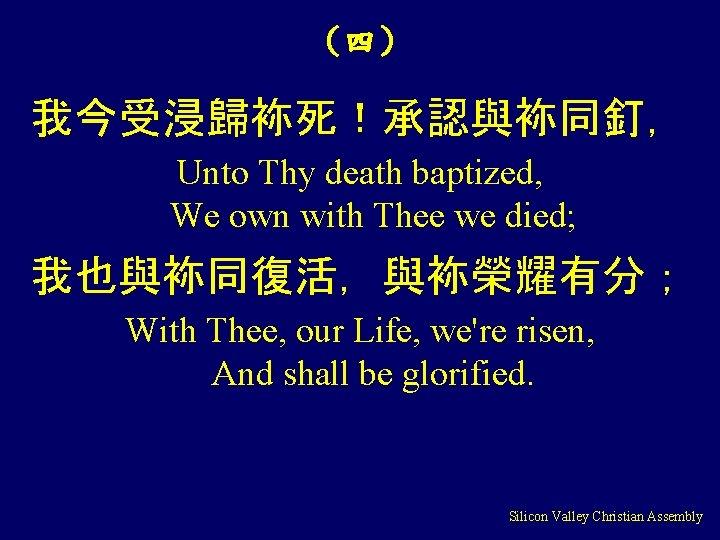 (四) 我今受浸歸袮死!承認與袮同釘, Unto Thy death baptized, We own with Thee we died; 我也與袮同復活,與袮榮耀有分; With
