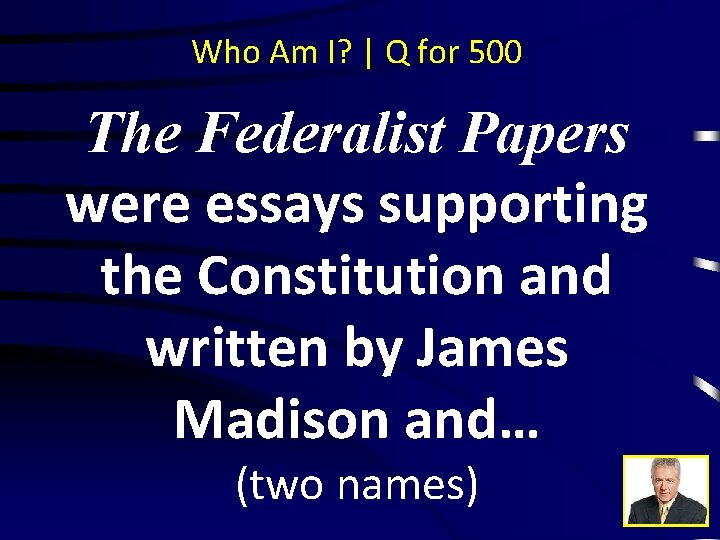 Who Am I? | Q for 500 The Federalist Papers were essays supporting the