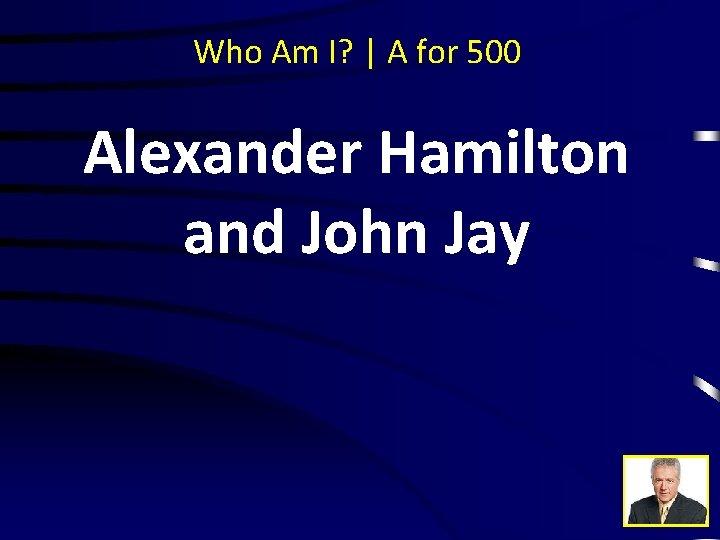Who Am I? | A for 500 Alexander Hamilton and John Jay