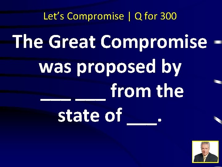 Let's Compromise | Q for 300 The Great Compromise was proposed by ___ from